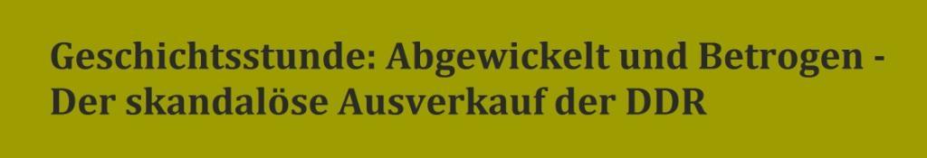 Geschichtsstunde: Abgewickelt und Betrogen - Der skandalöse Ausverkauf der DDR