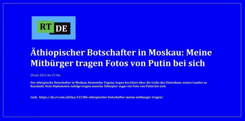 Äthiopischer Botschafter in Moskau: Meine Mitbürger tragen Fotos von Putin bei sich - Der äthiopische Botschafter in Moskau Alemaiehu Tegenu Argau berichtet über die Liebe der Einwohner seines Landes zu Russland. Dem Diplomaten zufolge tragen manche Äthiopier sogar ein Foto von Putin bei sich. -  RT DE - 28 Juli 2021 06:15 Uhr   - Link: https://de.rt.com/afrika/121386-athiopischer-botschafter-meine-mitburger-tragen/
