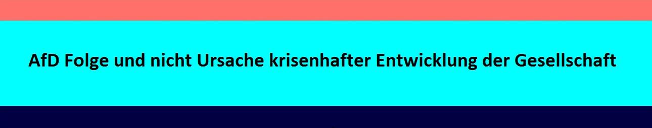 Die AfD ist Folge und nicht die Ursache krisenhafter Entwicklung der Gesellschaft. Weiterlesen:  Partei Alternative für Deutschland - woher und wohin? Beitrag von Professor Dr. Anton Latzo