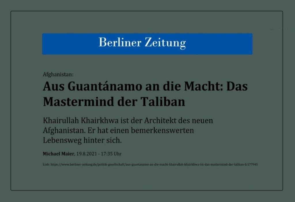 Afghanistan: Aus Guantánamo an die Macht: Das Mastermind der Taliban - Khairullah Khairkhwa ist der Architekt des neuen Afghanistan. Er hat einen bemerkenswerten Lebensweg hinter sich. - Michael Maier, 19.8.2021 - 17:35 Uhr - Berliner Zeitung - Link: https://www.berliner-zeitung.de/politik-gesellschaft/aus-guantanamo-an-die-macht-khairullah-khairkhwa-ist-das-mastermind-der-taliban-li.177945