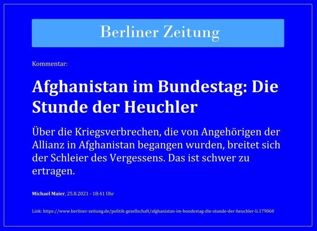 Kommentar: Afghanistan im Bundestag: Die Stunde der Heuchler - Über die Kriegsverbrechen, die von Angehörigen der Allianz in Afghanistan begangen wurden, breitet sich der Schleier des Vergessens. Das ist schwer zu ertragen. - Berliner Zeitung - Michael Maier, 25.8.2021 - 18:41 Uhr  - Link: https://www.berliner-zeitung.de/politik-gesellschaft/afghanistan-im-bundestag-die-stunde-der-heuchler-li.179060