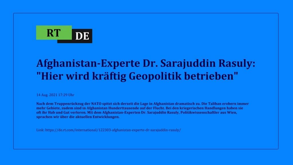 Afghanistan-Experte Dr. Sarajuddin Rasuly: 'Hier wird kräftig Geopolitik betrieben' - Nach dem Truppenrückzug der NATO spitzt sich derzeit die Lage in Afghanistan dramatisch zu. Die Taliban erobern immer mehr Gebiete, zudem sind in Afghanistan Hunderttausende auf der Flucht. Bei den kriegerischen Handlungen haben sie oft ihr Hab und Gut verloren. Mit dem Afghanistan-Experten Dr. Sarajuddin Rasuly, Politikwissenschaftler aus Wien, sprachen wir über die aktuellen Entwicklungen.  -  RT DE - 14 Aug. 2021 17:29 Uhr - Link: https://de.rt.com/international/122303-afghanistan-experte-dr-sarajuddin-rasuly/