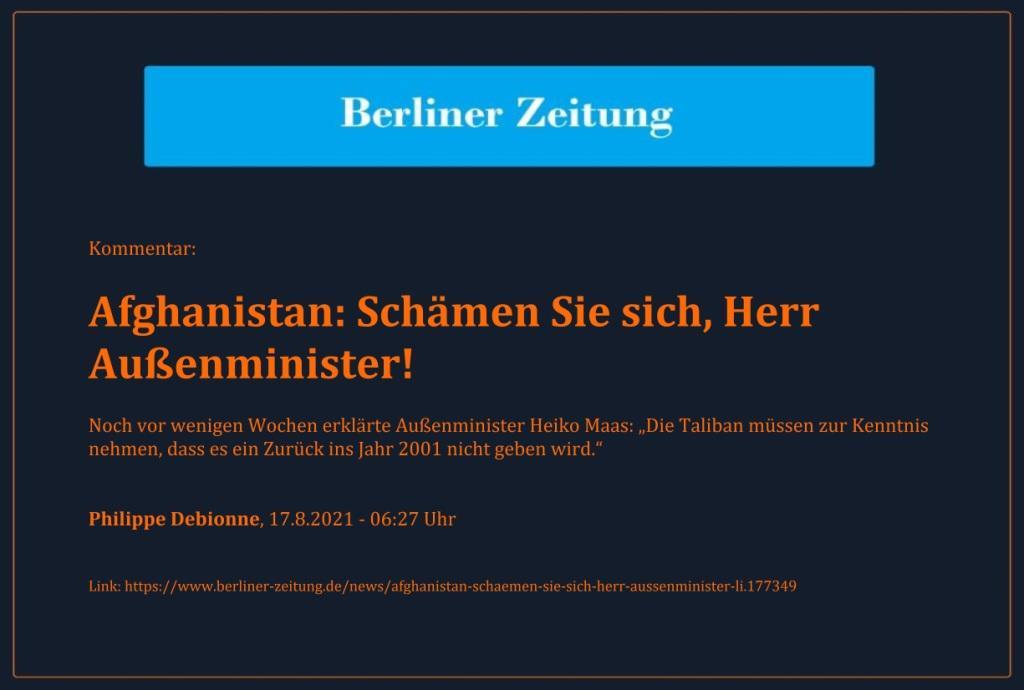 Kommentar: Afghanistan: Schämen Sie sich, Herr Außenminister! - Noch vor wenigen Wochen erklärte Außenminister Heiko Maas: 'Die Taliban müssen zur Kenntnis nehmen, dass es ein Zurück ins Jahr 2001 nicht geben wird.' - Philippe Debionne, 17.8.2021 - 06:27 Uhr - Berliner Zeitung - Link: https://www.berliner-zeitung.de/news/afghanistan-schaemen-sie-sich-herr-aussenminister-li.177349
