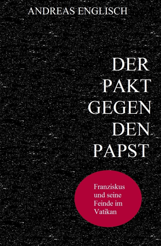ANDREAS ENGLISCH - DER PAKT GEGEN DEN PAPST - Franziskus und seine Feinde im Vatikan