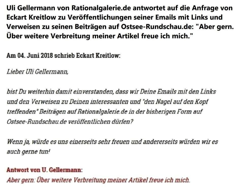 Am 04. Juni 2018 schrieb Eckart Kreitlow: Lieber Uli Gellermann, bist Du weiterhin damit einverstanden, dass wir Deine Emails mit den Links und den Verweisen zu Deinen interessanten und 'den Nagel auf den Kopf treffenden' Beiträgen auf Rationalgalerie.de in der bisherigen Form auf Ostsee-Rundschau.de veröffentlichen dürfen? Wenn ja, würde es uns einerseits sehr freuen und andererseits würden wir es auch gerne tun! Antwort von U. Gellermann: Aber gern: Über weitere Verbreitung meiner Artikel freue ich mich.