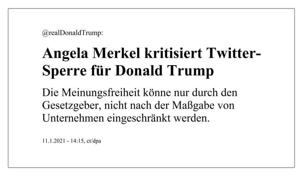 @realDonaldTrump: Angela Merkel kritisiert Twitter-Sperre für Donald Trump - Die Meinungsfreiheit könne nur durch den Gesetzgeber, nicht nach der Maßgabe von Unternehmen eingeschränkt werden. - Berliner Zeitung - 11.1.2021 - 14:15, ct/dp