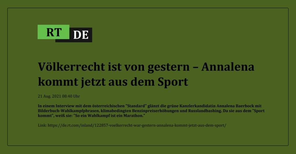 Völkerrecht ist von gestern – Annalena kommt jetzt aus dem Sport - In einem Interview mit dem österreichischen 'Standard' glänzt die grüne Kanzlerkandidatin Annalena Baerbock mit Bilderbuch-Wahlkampfphrasen, klimabedingten Benzinpreiserhöhungen und Russlandbashing. Da sie aus dem 'Sport kommt', weiß sie: 'So ein Wahlkampf ist ein Marathon.'  -  RT DE - 21 Aug. 2021 08:40 Uhr - Link: https://de.rt.com/inland/122857-voelkerrecht-war-gestern-annalena-kommt-jetzt-aus-dem-sport/