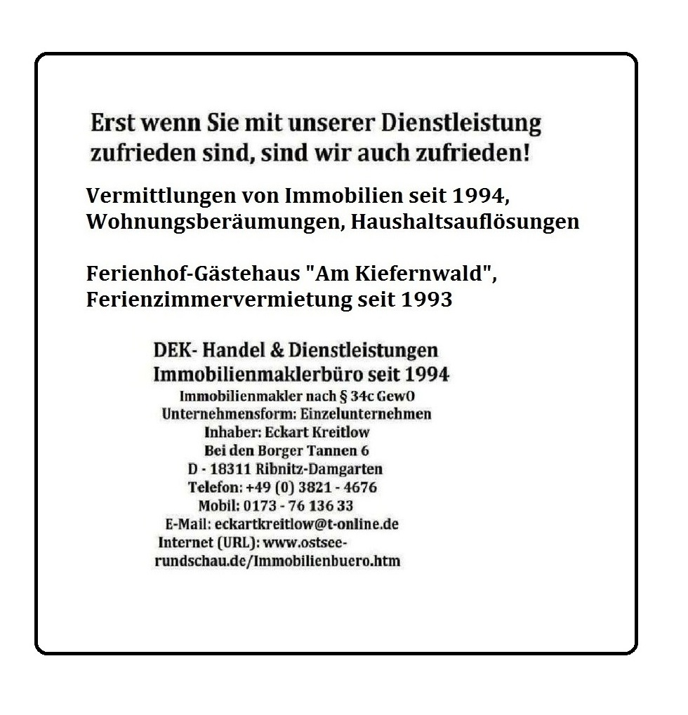 Erst wenn Sie mit unserer Dienstleistung zufrieden sin, sind wir auch zufrieden! Vermittlungen von Immobilien seit 1994, Wohnungsberäumungen, Haushaltsauflösungen - Ferienhof-Gästehaus 'Am Kiefernwald', Ferienzimmervermietung seit 1993   DEK - Handel & Dienstleistungen Ribnitz-Damgarten - Immobilienmaklerbüro seit 1994 - Immobilienmakler nach § 34c GewO - Inhaber Eckart Kreitlow - Einzelunternehmen