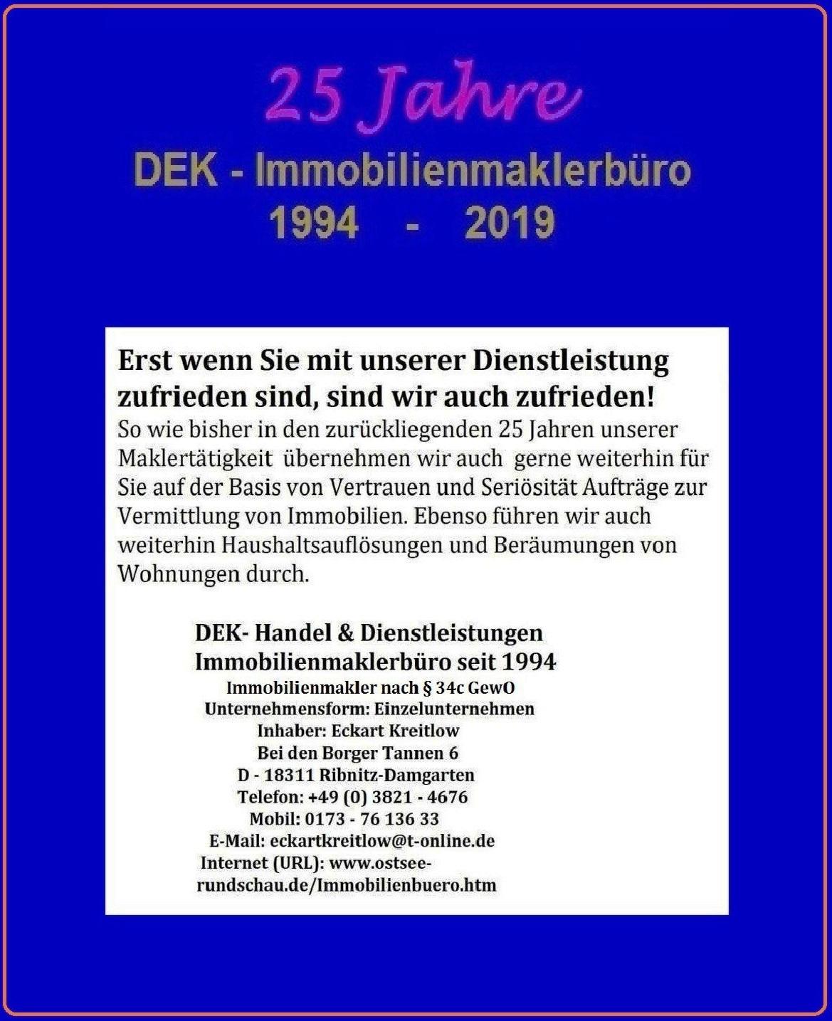 Anzeige - DEK - Immobilienmaklerbüro - Erst wenn Sie mit unserer Dienstleistung zufrieden sind, sind wir auch zufrieden -  25 Jahre DEK - Immobilienmaklerbüro 1994 - 2019 -  DEK - Handel & Dienstleistungen Ribnitz-Damgarten - Immobilienmakler nach § 34c GewO - Inhaber Eckart Kreitlow - Einzelunternehmen