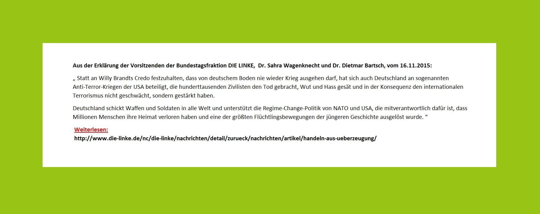 Aus der Erklärung der Vorsitzenden der Bundestagsfraktion DIE LINKE,  Dr. Sahra Wagenknecht und Dr. Dietmar Bartsch: Statt an Willy Brandts Credo festzuhalten, dass von deutschem Boden nie wieder Krieg ausgehen darf, hat sich auch Deutschland an sogenannten Anti-Terror-Kriegen der USA beteiligt, die hunderttausenden Zivilisten den Tod gebracht, Wut und Hass gesät und in der Konsequenz den internationalen Terrorismus nicht geschwächt, sondern gestärkt haben.
