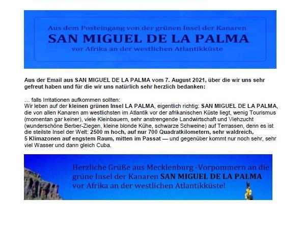 Aus der Email von grünen Insel der Kanaren SAN MIGUEL DE LA PALMA vor Afrika an der westlichen Atlantikküste vom 7. August 2021, über die wir uns sehr gefreut haben und für die wir uns natürlich sehr herzlich bedanken: Wir leben auf der kleinen grünen Insel LA PALMA, eigentlich richtig: SAN MIGUEL DE LA PALMA, die von allen Kanaren am westlichsten im Atlantik vor der afrikanischen Küste liegt, wenig Tourismus (momentan gar keiner), viele Kleinbauern, sehr anstrengende Landwirtschaft und Viehzucht (wunderschöne Berber-Ziegen, kleine blonde Kühe, schwarze Schweine) auf Terrassen, denn es ist die steilste Insel der Welt: 2500 m hoch, auf nur 700 Quadratkilometern, sehr waldreich, 5 Klimazonen auf engstem Raum, mitten im Passat — und gegenüber kommt nur noch sehr, sehr viel Wasser und dann gleich Cuba.