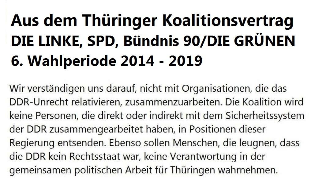 Aus dem Thüringer Koalitionsvertrag - 6. Wahlperiode 2014 - 2019 - Wir verständigen uns darauf, nicht mit Organisationen, die das DDR-Unrecht relativieren, zusammenzuarbeiten. Die Koalition wird keine Personen, die direkt oder indirekt mit dem Sicherheitssystem der DDR zusammengearbeitet haben, in Positionen dieser Regierung entsenden. Ebenso sollen Menschen, die leugnen, dass die DDR kein Rechtsstaat war, keine Verantwortung in der gemeinsamen politischen Arbeit für Thüringen wahrnehmen.