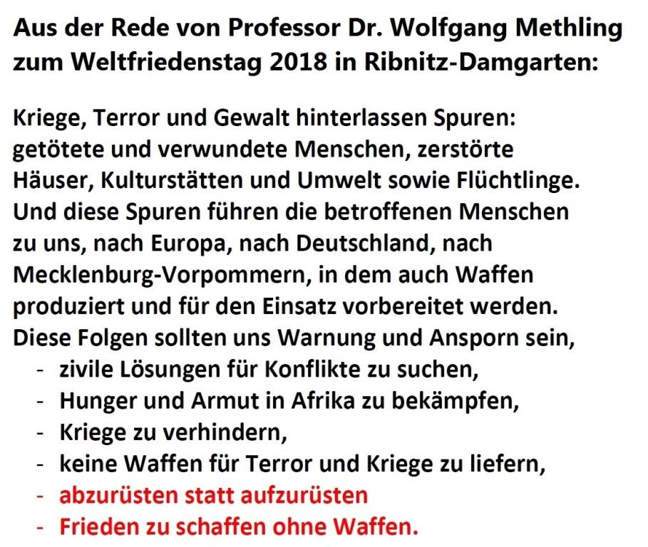 Aus der Rede von Professor Methling zum Weltfriedenstag 2018: 'Kriege, Terror und Gewalt hinterlassen Spuren: getötete und verwundete Menschen, zerstörte Häuser, Kulturstätten und Umwelt sowie Flüchtlinge. Und diese Spuren führen die betroffenen Menschen zu uns, nach Europa, nach Deutschland, nach Mecklenburg-Vorpommern, in dem auch Waffen produziert und für den Einsatz vorbereitet werden. Diese Folgen sollten uns Warnung und Ansporn sein, - zivile Lösungen für Konflikte zu suchen, - Hunger und Armut in Afrika zu bekämpfen, - Kriege zu verhindern, - keine Waffen für Terror und Kriege zu liefern, - abzurüsten statt aufzurüsten - Frieden zu schaffen ohne Waffen. '