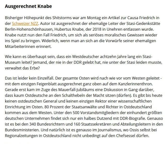 Sputnik - Berliner Zeitung: Ein Ossi Macht Meinung – Hängt ihn auf!  -  Kommentar -  Von Armin Siebert - Veröffentlicht: 19. 11. 2019  - Ausgerechnet Knabe - Bisheriger Höhepunkt des Shitstorms war am Montag ein Artikel zur Causa Friedrich in der Schweizer NZZ. Autor ist ausgerechnet der ehemalige Leiter der Stasi-Gedenkstätte Berlin-Hohenschönhausen, Hubertus Knabe, der 2018 in Unehren entlassen wurde. Knabe nutzt nun den Fall Friedrich, um sich als seriöses moralisches Gewissen wieder ins Spiel zu bringen. Widerlich, wenn man an sich an die Vorwürfe seiner ehemaligen Mitarbeiterinnen erinnert.