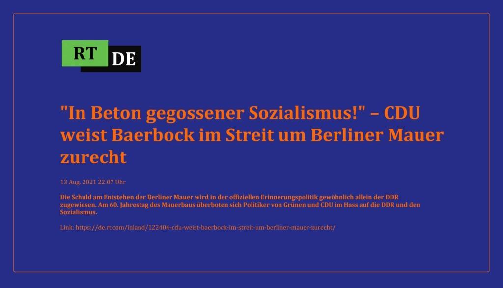 'In Beton gegossener Sozialismus!' – CDU weist Baerbock im Streit um Berliner Mauer zurecht - Die Schuld am Entstehen der Berliner Mauer wird in der offiziellen Erinnerungspolitik gewöhnlich allein der DDR zugewiesen. Am 60. Jahrestag des Mauerbaus überboten sich Politiker von Grünen und CDU im Hass auf die DDR und den Sozialismus.  -  RT DE - 13 Aug. 2021 22:07 Uhr  - Link: https://de.rt.com/inland/122404-cdu-weist-baerbock-im-streit-um-berliner-mauer-zurecht/