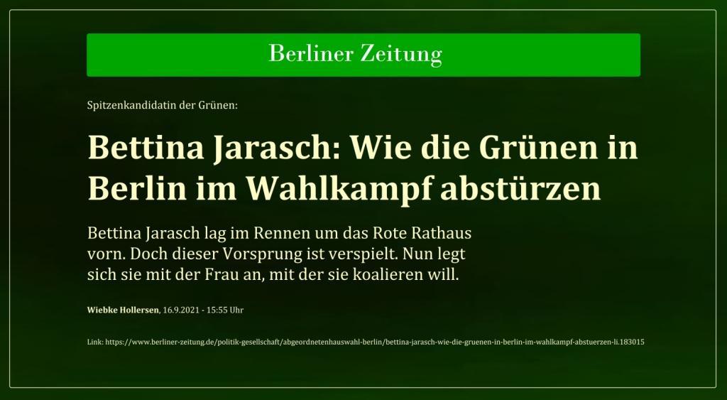 Spitzenkandidatin der Grünen: Bettina Jarasch: Wie die Grünen in Berlin im Wahlkampf abstürzen - Bettina Jarasch lag im Rennen um das Rote Rathaus vorn. Doch dieser Vorsprung ist verspielt. Nun legt sich sie mit der Frau an, mit der sie koalieren will. - Wiebke Hollersen, 16.9.2021 - 15:55 Uhr - Berliner Zeitung - Link: https://www.berliner-zeitung.de/politik-gesellschaft/abgeordnetenhauswahl-berlin/bettina-jarasch-wie-die-gruenen-in-berlin-im-wahlkampf-abstuerzen-li.183015