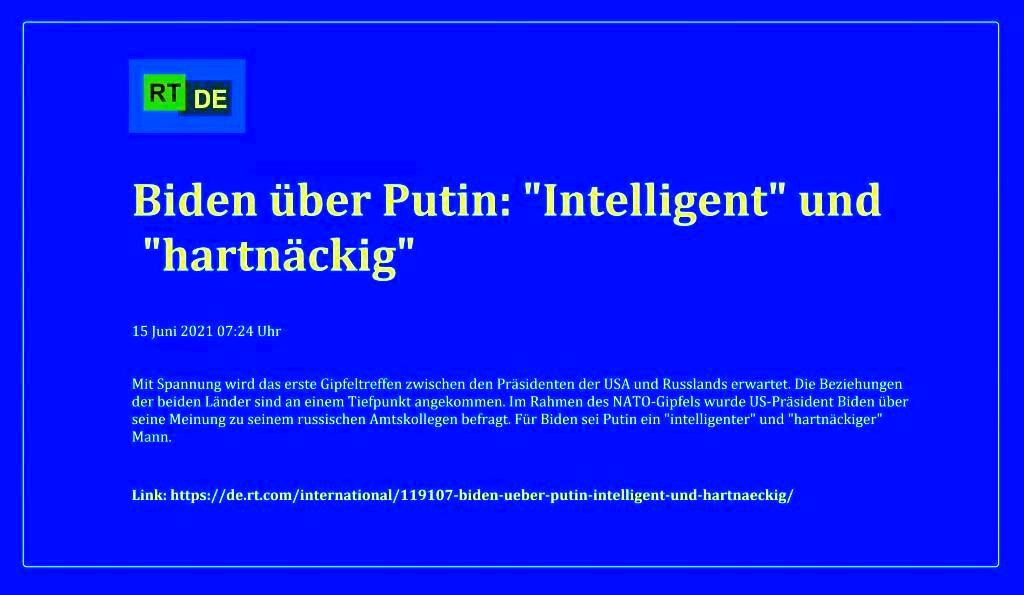 Biden über Putin: 'Intelligent' und 'hartnäckig' - Mit Spannung wird das erste Gipfeltreffen zwischen den Präsidenten der USA und Russlands erwartet. Die Beziehungen der beiden Länder sind an einem Tiefpunkt angekommen. Im Rahmen des NATO-Gipfels wurde US-Präsident Biden über seine Meinung zu seinem russischen Amtskollegen befragt. Für Biden sei Putin ein 'intelligenter' und 'hartnäckiger' Mann.  -  RT DE - 15 Juni 2021 07:24 Uhr - Link: https://de.rt.com/international/119107-biden-ueber-putin-intelligent-und-hartnaeckig/