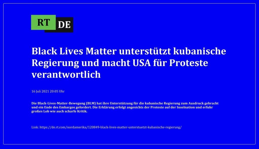 Black Lives Matter unterstützt kubanische Regierung und macht USA für Proteste verantwortlich - Die Black-Lives-Matter-Bewegung (BLM) hat ihre Unterstützung für die kubanische Regierung zum Ausdruck gebracht und ein Ende des Embargos gefordert. Die Erklärung erfolgt angesichts der Proteste auf der Inselnation und erfuhr großes Lob wie auch scharfe Kritik. -  RT DE - 16 Juli 2021 20:05 Uhr  - Link: https://de.rt.com/nordamerika/120849-black-lives-matter-unterstuetzt-kubanische-regierung/