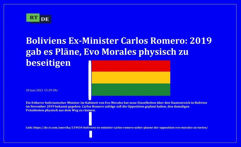 Boliviens Ex-Minister Carlos Romero: 2019 gab es Pläne, Evo Morales physisch zu beseitigen - Ein früherer bolivianischer Minister im Kabinett von Evo Morales hat neue Einzelheiten über den Staatsstreich in Bolivien im November 2019 bekannt gegeben. Carlos Romero zufolge soll die Opposition geplant haben, den damaligen Präsidenten physisch aus dem Weg zu räumen. -  RT DE - 20 Juni 2021 15:29 Uhr - Link: https://de.rt.com/amerika/119434-boliviens-ex-minister-carlos-romero-ueber-plaene-der-opposition-evo-morales-zu-toeten/