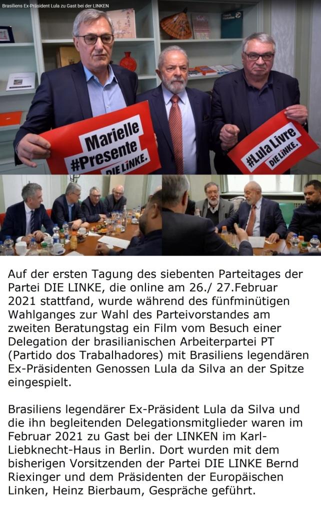 Auf der ersten Tagung des siebenten Parteitages der Partei DIE LINKE, die online am 26./ 27.Februar 2021 stattfand, wurde während des fünfminütigen Wahlganges zur Wahl des Parteivorstandes am zweiten Beratungstag ein Film vom Besuch einer Delegation der brasilianischen Arbeiterpartei PT (Partido dos Trabalhadores) mit Brasiliens legendären Ex-Präsidenten Genossen Lula da Silva an der Spitze eingespielt. Brasiliens legendärer Ex-Präsident Lula da Silva und die ihn begleitenden Delegationsmitglieder waren im Februar 2021 zu Gast bei der LINKEN im Karl-Liebknecht-Haus in Berlin, wo sie mit dem bisherigen Vorsitzenden der Partei DIE LINKE Bernd Riexinger und dem Präsidenten der Europäischen Linken, Heinz Bierbaum, Gespräche führten.