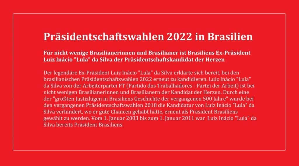 Brasilien: Lula bringt sich für Wahlen in Stellung - Präsidentschaftswahlen 2022 in Brasilien - Für nicht wenige Brasilianerinnen und Brasilianer ist Brasiliens Ex-Präsident Luiz Inácio 'Lula' da Silva der Präsidentschaftskandidat der Herzen - Der legendäre Ex-Präsident Luiz Inácio 'Lula' da Silva erklärte sich bereit, bei den brasilianischen Präsidentschaftswahlen 2022 erneut zu kandidieren. Luiz Inácio 'Lula' da Silva von der Arbeiterpartei PT (Partido dos Trabalhadores - Partei der Arbeit) ist bei nicht wenigen Brasilianerinnen und Brasilianern der Kandidat der Herzen. Durch eine der 'größten Justizlügen in Brasiliens Geschichte der vergangenen 500 Jahre' wurde bei den vergangenen Präsidentschaftswahlen 2018 die Kandidatur von Luiz Inácio 'Lula' da Silva verhindert, wo er gute Chancen gehabt hätte, erneut als Präsident Brasiliens gewählt zu werden. Vom 1. Januar 2003 bis zum 1. Januar 2011 war Luiz Inácio 'Lula' da Silva bereits Präsident Brasiliens.  - amerika21 - Nachrichten und Analysen aus Lateinamerika - Link: https://amerika21.de/2021/05/250818/lula-fuehrt-umfragen-2022-brasilien - 23.05.2021