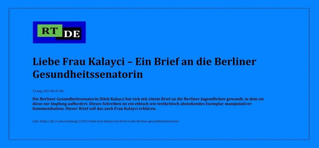 Liebe Frau Kalayci – Ein Brief an die Berliner Gesundheitssenatorin - Die Berliner Gesundheitssenatorin Dilek Kalayci hat sich mit einem Brief an die Berliner Jugendlichen gewandt, in dem sie diese zur Impfung auffordert. Dieses Schreiben ist ein ethisch wie textkritisch abstoßendes Exemplar manipulativer Kommunikation. Dieser Brief soll das auch Frau Kalayci erklären. -  RT DE - 13 Aug. 2021 06:45 Uhr - Link: https://de.rt.com/meinung/122313-liebe-frau-kalayci-ein-brief-an-die-berliner-gesundheitssenatorin/