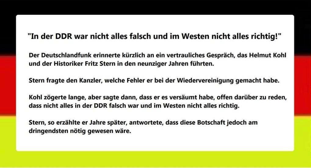 Bundeskanzler Helmut Kohl in den neunziger Jahren: In der DDR war nicht alles falsch und im Westen nicht alles richtig! - Der Deutschlandfunk erinnerte kürzlich an ein vertrauliches Gespräch, das Helmut Kohl und der Historiker Fritz Stern in den neunziger Jahren führten. Kohl sagte, dass er es versäumt habe, offen darüber zu reden, das in der DDR nicht alles falsch und im Westen nicht alles richtig gewesen sei.