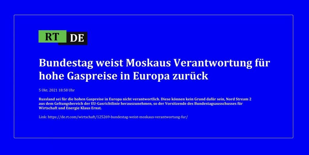 Bundestag weist Moskaus Verantwortung für hohe Gaspreise in Europa zurück - Russland sei für die hohen Gaspreise in Europa nicht verantwortlich. Diese können kein Grund dafür sein, Nord Stream 2 aus dem Geltungsbereich der EU-Gasrichtlinie herauszunehmen, so der Vorsitzende des Bundestagsausschusses für Wirtschaft und Energie Klaus Ernst. - RT DE - 5 Okt. 2021 18:58 Uhr - Link: https://de.rt.com/wirtschaft/125269-bundestag-weist-moskaus-verantwortung-fur/