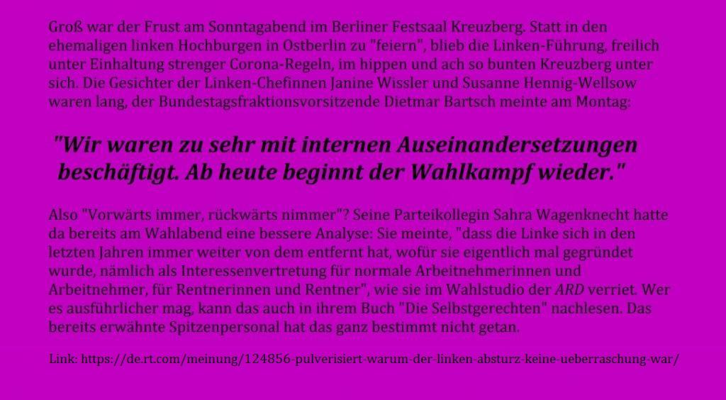 Pulverisiert: Warum der Linken-Absturz bei der Bundestagswahl keine Überraschung war - Die Linke hat es geradeso in den Bundestag geschafft – wegen dreier Direktmandate. Der Einbruch löst bei den Anhängern Entsetzen aus. Doch wer so eklatant seinen sozialen Markenkern vernachlässigt und mit inkompetentem Personal eine zweite grüne Partei sein will, braucht sich darüber nicht zu wundern. -  RT DE - 28 Sep. 2021 06:45 Uhr - Link: https://de.rt.com/meinung/124856-pulverisiert-warum-der-linken-absturz-keine-ueberraschung-war/