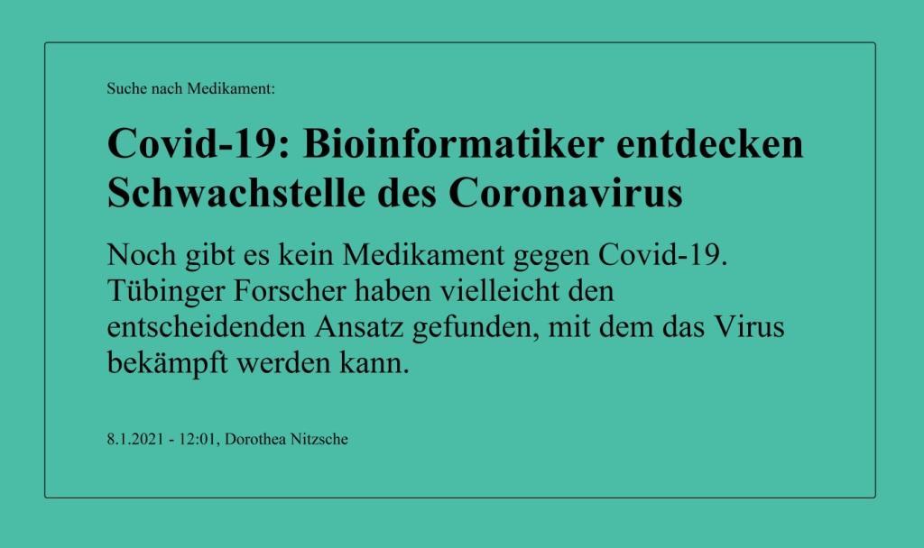 Suche nach Medikament: Covid-19: Bioinformatiker entdecken Schwachstelle des Coronavirus - Noch gibt es kein Medikament gegen Covid-19. Tübinger Forscher haben vielleicht den entscheidenden Ansatz gefunden, mit dem das Virus bekämpft werden kann. - Berliner Zeitung - 8.1.2021 - 12:01, Dorothea Nitzsche