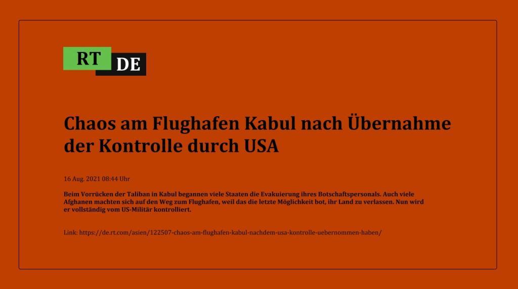 Chaos am Flughafen Kabul nach Übernahme der Kontrolle durch USA - Beim Vorrücken der Taliban in Kabul begannen viele Staaten die Evakuierung ihres Botschaftspersonals. Auch viele Afghanen machten sich auf den Weg zum Flughafen, weil das die letzte Möglichkeit bot, ihr Land zu verlassen. Nun wird er vollständig vom US-Militär kontrolliert.  -  RT DE - 16 Aug. 2021 08:44 Uhr - Link: https://de.rt.com/asien/122507-chaos-am-flughafen-kabul-nachdem-usa-kontrolle-uebernommen-haben/