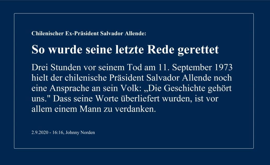Chilenischer Ex-Präsident Salvador Allende: So wurde seine letzte Rede gerettet - Drei Stunden vor seinem Tod am 11. September 1973 hielt der chilenische Präsident Salvador Allende noch eine Ansprache an sein Volk: 'Die Geschichte gehört uns.' - Dass seine Worte überliefert wurden, ist vor allem einem Mann zu verdanken. - Berliner Zeitung - 02.09.2020 - 16:16, Johnny Norden