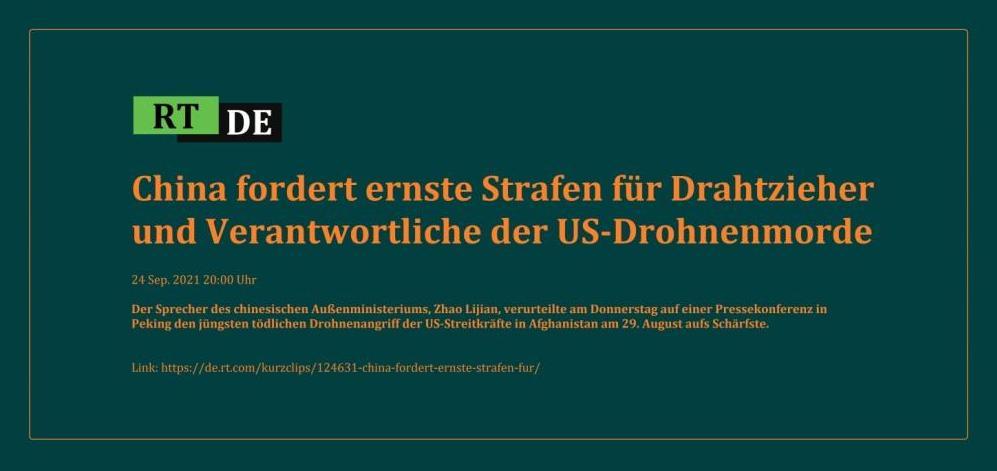 China fordert ernste Strafen für Drahtzieher und Verantwortliche der US-Drohnenmorde - Der Sprecher des chinesischen Außenministeriums, Zhao Lijian, verurteilte am Donnerstag auf einer Pressekonferenz in Peking den jüngsten tödlichen Drohnenangriff der US-Streitkräfte in Afghanistan am 29. August aufs Schärfste. -  RT DE - 24 Sep. 2021 20:00 Uhr - Link: https://de.rt.com/kurzclips/124631-china-fordert-ernste-strafen-fur/