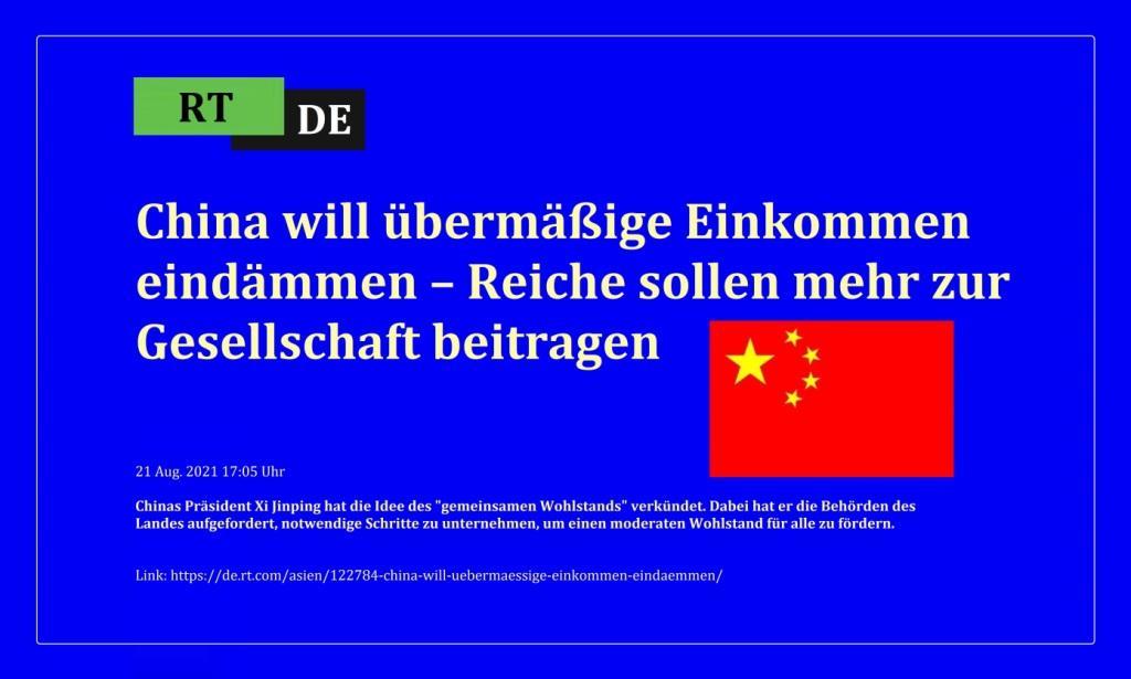 China will übermäßige Einkommen eindämmen – Reiche sollen mehr zur Gesellschaft beitragen - Chinas Präsident Xi Jinping hat die Idee des 'gemeinsamen Wohlstands' verkündet. Dabei hat er die Behörden des Landes aufgefordert, notwendige Schritte zu unternehmen, um einen moderaten Wohlstand für alle zu fördern.  -  RT DE - 21 Aug. 2021 17:05 Uhr - Link: https://de.rt.com/asien/122784-china-will-uebermaessige-einkommen-eindaemmen/