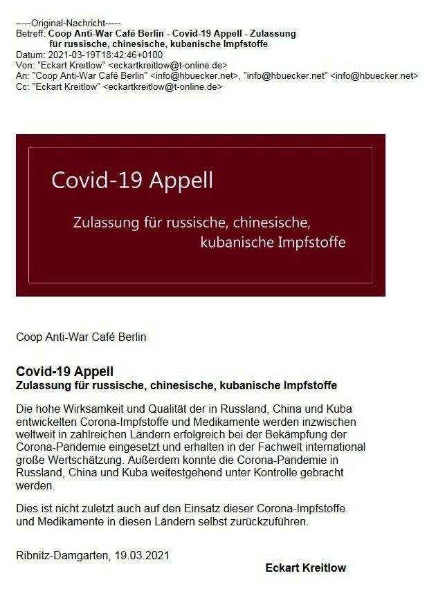 Covid-19 Appell - Zulassung für russische, chinesische, kubanische Impfstoffe - BERLIN-GEGEN-KRIEG.DE - Link: http://www.berlin-gegen-krieg.de/ex/covid19appell/ - Coop Anti-War Café Berlin  - Statement von Eckart Kreitlow: 'Die hohe Wirksamkeit und Qualität der in Russland, China und Kuba entwickelten Corona-Impfstoffe und Medikamente werden inzwischen weltweit in zahlreichen Ländern erfolgreich bei der Bekämpfung der Corona-Pandemie eingesetzt und erhalten in der Fachwelt international große Wertschätzung. Außerdem konnte die Corona-Pandemie in Russland, China und Kuba weitestgehend unter Kontrolle gebracht werden. Dies ist nicht zuletzt auch auf den Einsatz dieser Corona-Impfstoffe und Medikamente in diesen Ländern selbst zurückzuführen. ' - 19.03.2021