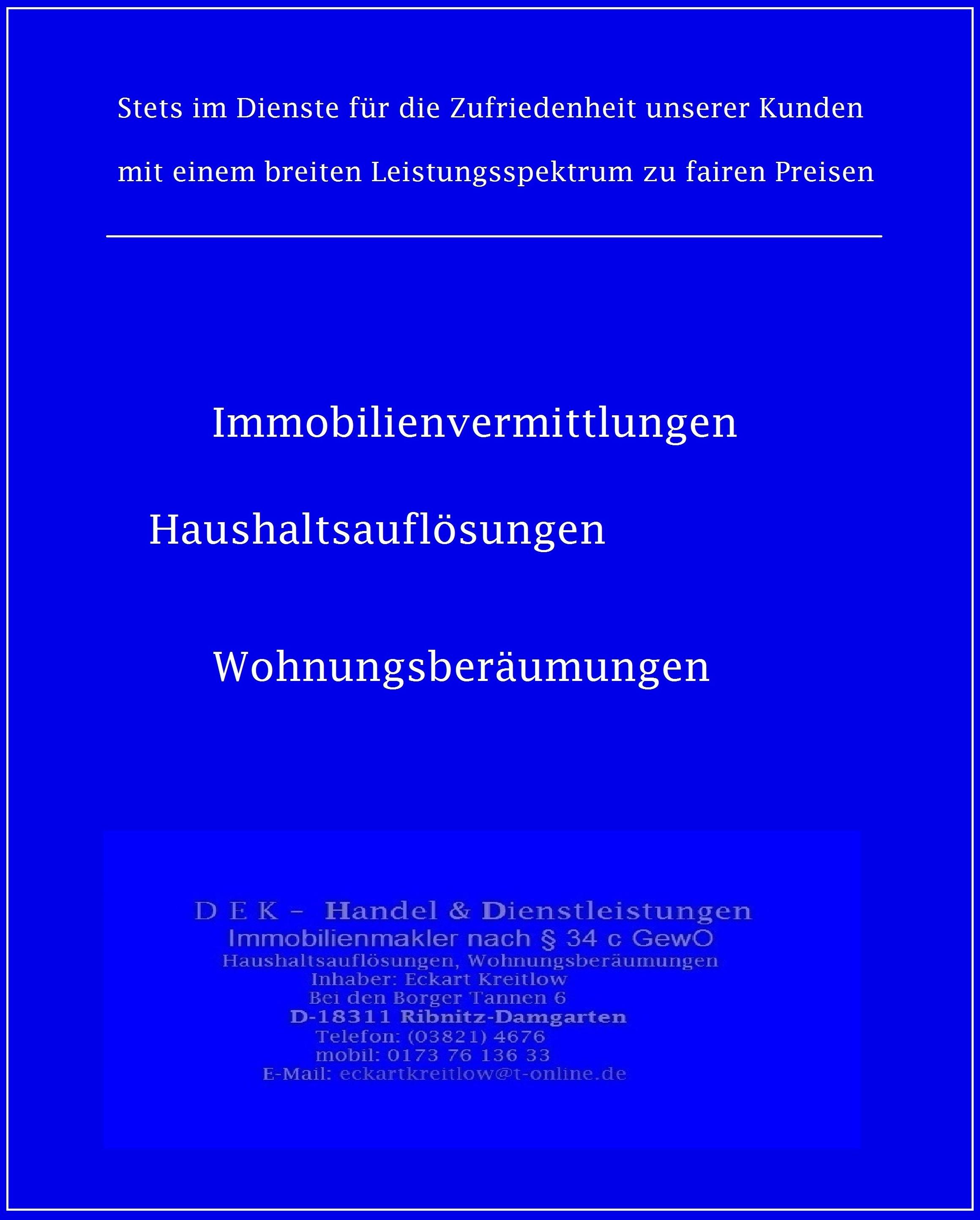DEK - Handel & Dienstleistungen, Einzelunternehmen, Inhaber: Eckart Kreitlow, Bei den Borger Tannen 6, D-18311 Ribnitz-Damgarten, Telefon: 03821-4676, mobil: 0173-7613633, Email: eckartkreitlow@t-online.de, Internet (URL): www.ostsee-rundschau.de/DEK.htm und oder www.eckart-kreitlow.de