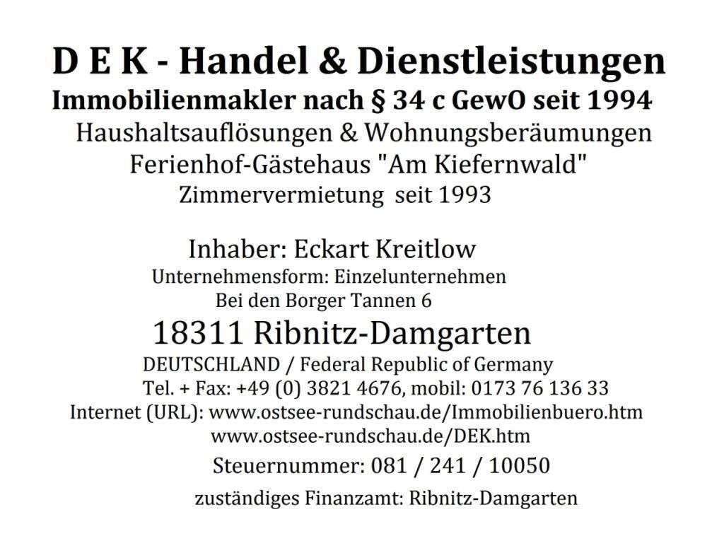 DEK - Handel & Dienstleistungen - Immobilienmakler nach § 34c GewO seit 1994 - Haushaltsauflösungen & Wohnungsberäumungen - Ferienhof-Gästehaus 'Am Kiefernwald' Zimmervermietung seit 1993 - Inhaber Eckart Kreitlow - Unternehmensform: Einzelunternehmen -  Bei den Borger Tannen 6 - 18311 Ribnitz-Damgarten - DEUTSCHLAND / Federal Republic of Germany -  Tel.: 03821 / 4676 - Mobil: 0173 76 136 33 - Email: eckartkreitlow@t-online.de -  Internet (URL): www.ostsee-rundschau.de/Immobilienbuero.htm + www.ostsee-rundschau.de/DEK.htm - Steuernummer: 081/241/10050 - zuständiges Finanzamt: Ribnitz-Damgarten