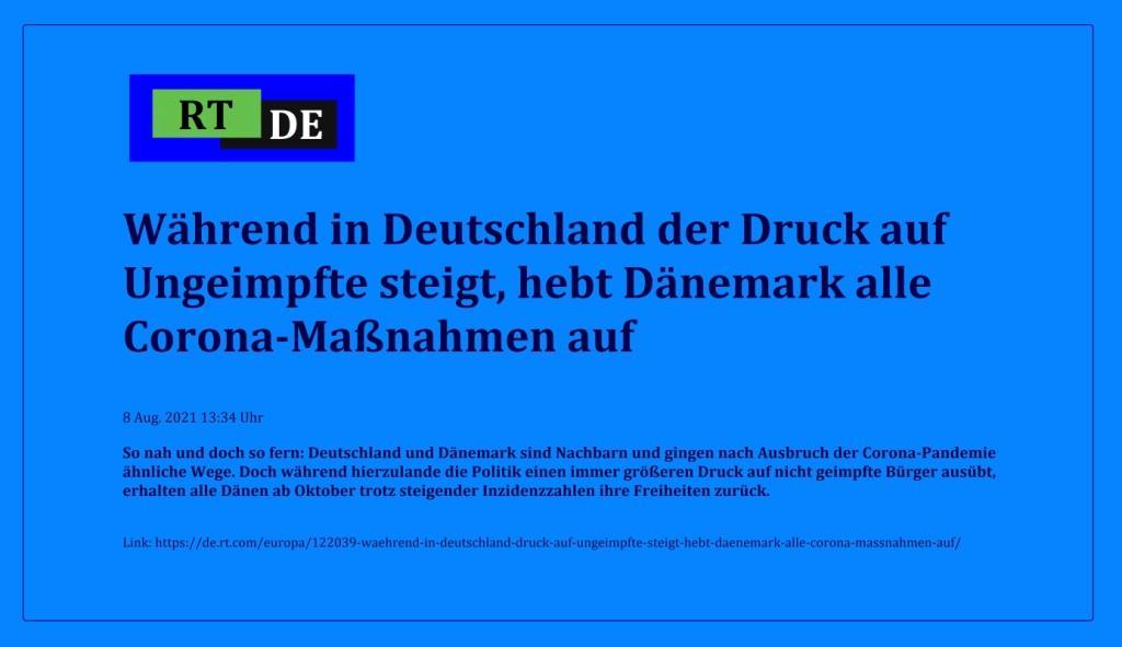 Während in Deutschland der Druck auf Ungeimpfte steigt, hebt Dänemark alle Corona-Maßnahmen auf - So nah und doch so fern: Deutschland und Dänemark sind Nachbarn und gingen nach Ausbruch der Corona-Pandemie ähnliche Wege. Doch während hierzulande die Politik einen immer größeren Druck auf nicht geimpfte Bürger ausübt, erhalten alle Dänen ab Oktober trotz steigender Inzidenzzahlen ihre Freiheiten zurück.  -  RT DE - 8 Aug. 2021 13:34 Uhr - Link: https://de.rt.com/europa/122039-waehrend-in-deutschland-druck-auf-ungeimpfte-steigt-hebt-daenemark-alle-corona-massnahmen-auf/