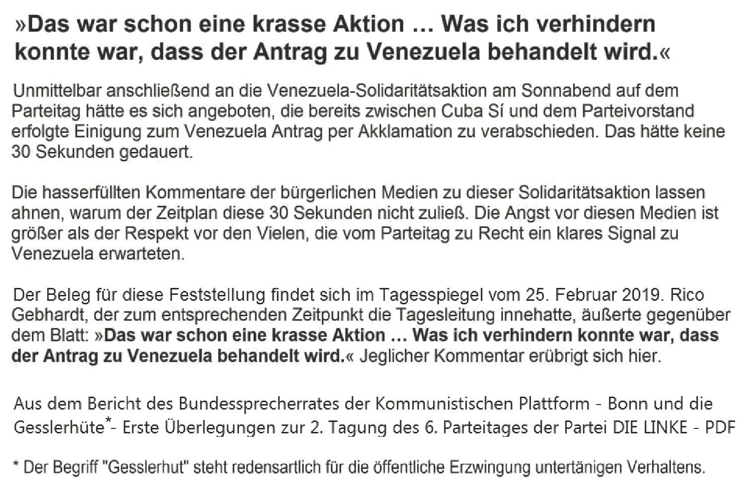 Aus dem Posteingang von Dr. Marianne Linke - Der Beleg für diese Feststellung findet sich im Tagesspiegel vom 25. Februar 2019. Rico Gebhardt, der zum entsprechenden Zeitpunkt die Tagesleitung innehatte, äußerte gegenüber dem Blatt: 'Das war schon eine krasse Aktion … Was ich verhindern konnte war, dass der Antrag zu Venezuela behandelt wird.' Jeglicher Kom-mentar erübrigt sich hier. Aus der Einschätzung des EU-Bundesparteitages DIE LINKE vom 22. bis 24. Februar 2019 in Bonn der Kommunistischen Plattform - PDF