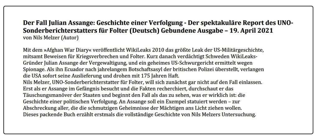 Der Fall Julian Assange: Geschichte einer Verfolgung - Der spektakuläre Report des UNO-Sonderberichterstatters für Folter  (Deutsch) Gebundene Ausgabe – 19. April 2021  - von Nils Melzer (Autor) - An Assange soll ein Exempel statuiert werden – zur Abschreckung aller, die die schmutzigen Geheimnisse der Mächtigen ans Licht ziehen wollen. Dieses packende Buch erzählt erstmals die vollständige Geschichte von Nils Melzers Untersuchung. - Aus dem Posteingang vom 20.04.2021 von Dr. Marianne Linke -