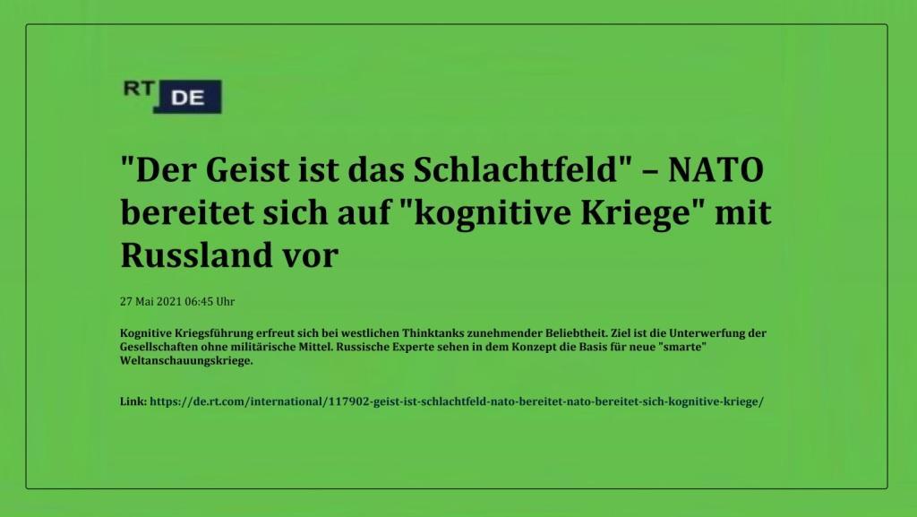 'Der Geist ist das Schlachtfeld' – NATO bereitet sich auf 'kognitive Kriege' mit Russland vor -  RT DE - 27 Mai 2021 06:45 Uhr - Link: https://de.rt.com/international/117902-geist-ist-schlachtfeld-nato-bereitet-nato-bereitet-sich-kognitive-kriege/
