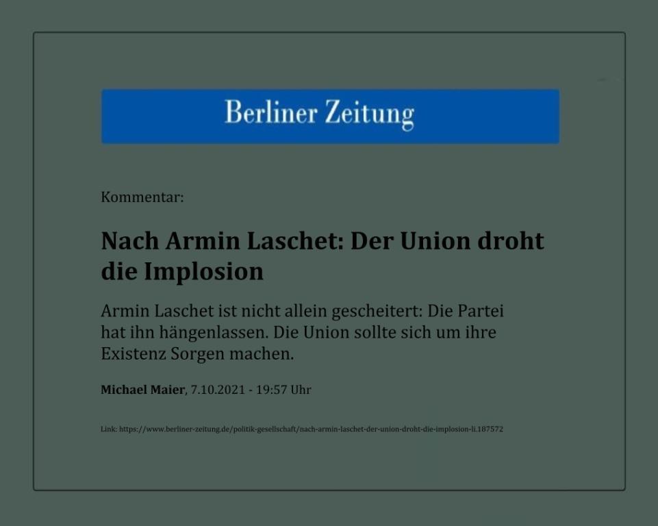 Kommentar: Nach Armin Laschet: Der Union droht die Implosion - Armin Laschet ist nicht allein gescheitert: Die Partei hat ihn hängenlassen. Die Union sollte sich um ihre Existenz Sorgen machen. - Michael Maier, 7.10.2021 - 19:57 Uhr - Berliner Zeitung - Link:https://www.berliner-zeitung.de/politik-gesellschaft/nach-armin-laschet-der-union-droht-die-implosion-li.187572