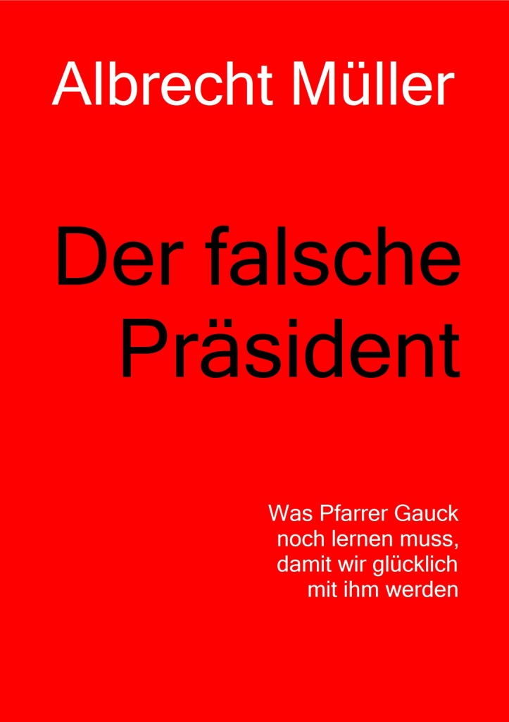 Der falsche Präsident - Was Pfarrer Gauck noch lernen muss, damit wir glücklich mit ihm werden - Von Albrecht Müller - NachDenkSeiten - Die kritische Website
