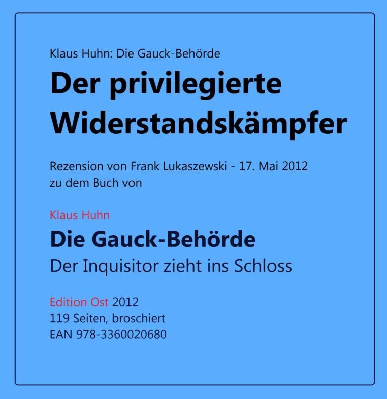 Klaus Huhn: Die Gauck-Behörde - Der privilegierte Widerstandskämpfer - eine Rezension von Frank Lukaszewski - 17. Mai 2012 - zu dem Buch von Klaus Huhn - Die Gauck-Behörde - Der Inquisitor zieht ins Schloss - Edition Ost - 2012 - 119 Seiten, broschiert - EAN 978-3360020680