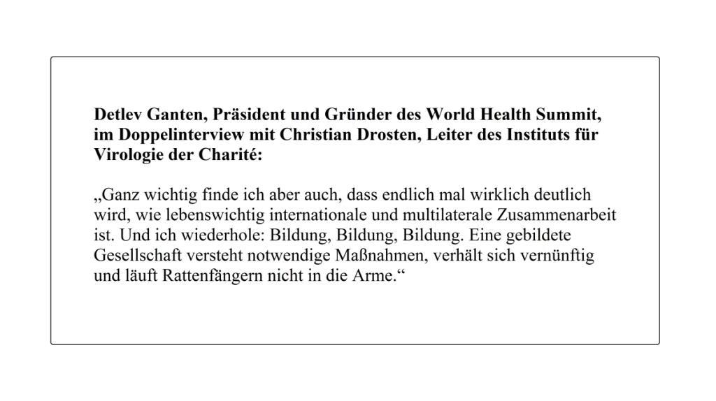 Detlev Ganten, Präsident des World Health Summit, im Doppelinterview mit Christian Drosten, Leiter des Instituts für Virologie der Charité: 'Ganz wichtig finde ich aber auch, dass endlich mal wirklich deutlich wird, wie lebenswichtig internationale und multilaterale Zusammenarbeit ist. Und ich wiederhole: Bildung, Bildung, Bildung. Eine gebildete Gesellschaft versteht notwendige Maßnahmen, verhält sich vernünftig und läuft Rattenfängern nicht in die Arme.' - The World News Monitor - 23.09.2020