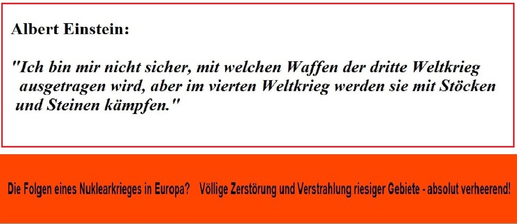 Albert Einstein sagte einmal: Ich bin mir nicht sicher, mit welchen Waffen der dritte Weltkrieg ausgetragen wird, aber im vierten Weltkrieg werden sie mit Stöcken und Steinen kämpfen. | Die Folgen eines Atomkrieges in Europa absolut verheerend! Statt einer Konfrontationspolitik eine Politik des Friedens - Für eine gesamt-europäische Sicherheitsordnung mit Russland!