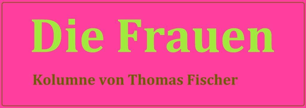 Die Frauen - Kolumne von Thomas Fischer