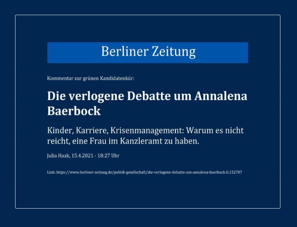 Kommentar zur grünen Kandidatenkür: Die verlogene Debatte um Annalena Baerbock - Kinder, Karriere, Krisenmanagement: Warum es nicht reicht, eine Frau im Kanzleramt zu haben. - Berliner Zeitung - Julia Haak, 15.4.2021 - 18:27 Uhr -  Link: https://www.berliner-zeitung.de/politik-gesellschaft/die-verlogene-debatte-um-annalena-baerbock-li.152707