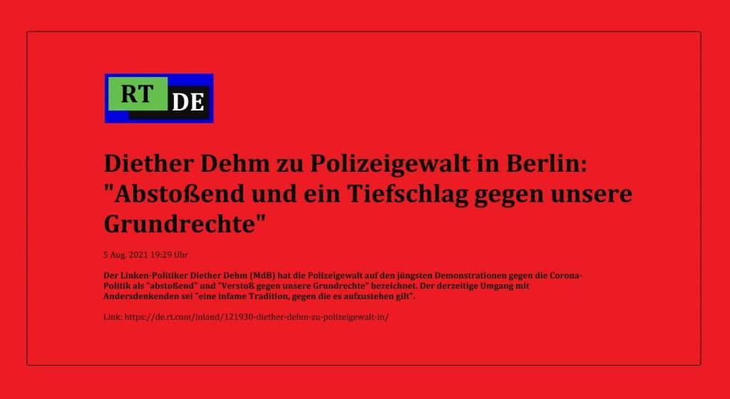 Diether Dehm zu Polizeigewalt in Berlin: 'Abstoßend und ein Tiefschlag gegen unsere Grundrechte' - Der Linken-Politiker Diether Dehm (MdB) hat die Polizeigewalt auf den jüngsten Demonstrationen gegen die Corona-Politik als 'abstoßend' und 'Verstoß gegen unsere Grundrechte' bezeichnet. Der derzeitige Umgang mit Andersdenkenden sei 'eine infame Tradition, gegen die es aufzustehen gilt'.   -  RT DE - 5 Aug. 2021 19:29 Uhr - Link: https://de.rt.com/inland/121930-diether-dehm-zu-polizeigewalt-in/