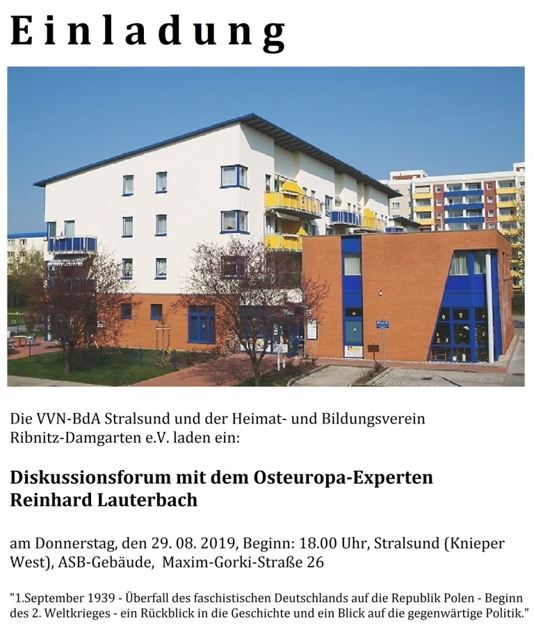 Einladung zum Diskussionsforum mit dem Osteuropa-Experten Reinhard Lauterbach am 29. August 2019, Beginn: 18:00 Uhr in Stralsund (Knieper West), ASB-Gebäude, Maxim-Gorki-Straße  26 - '1. September 1939 Überfall des faschistischen Deutschlands auf die Republik Polen - Beginn des 2. Weltkrieges - ein Rückblick in die Geschichte und ein Blick auf die gegenwärtige Politik.'  Gemeinschaftsveranstaltung der VVN BdA Stralsund und des Heimat- und Bildungsvereins Ribnitz-Damgarten e. V.